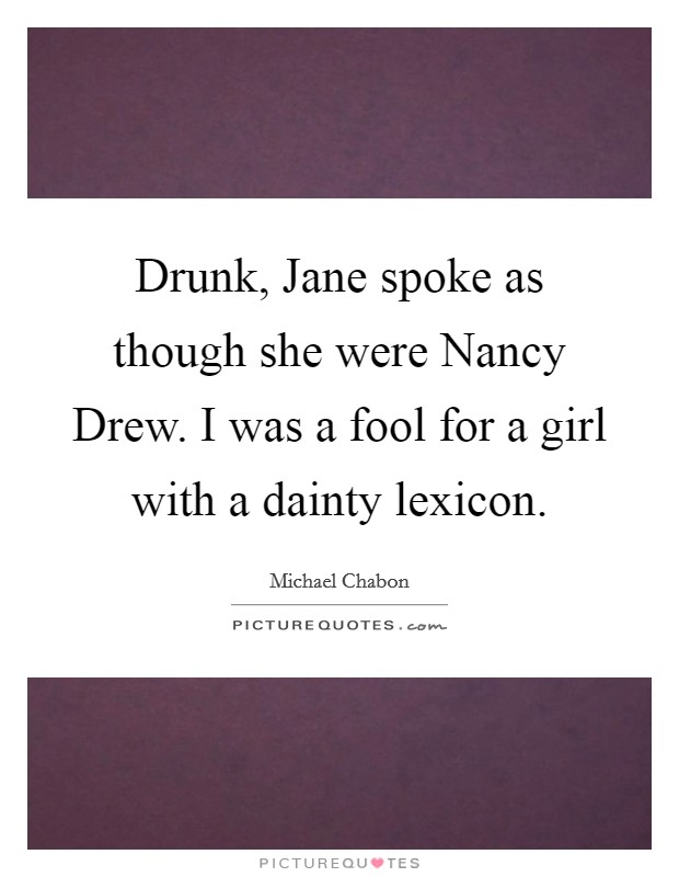 Drunk, Jane spoke as though she were Nancy Drew. I was a fool for a girl with a dainty lexicon Picture Quote #1