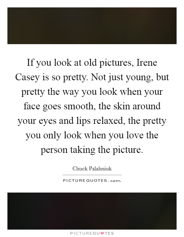 If you look at old pictures, Irene Casey is so pretty. Not just young, but pretty the way you look when your face goes smooth, the skin around your eyes and lips relaxed, the pretty you only look when you love the person taking the picture Picture Quote #1