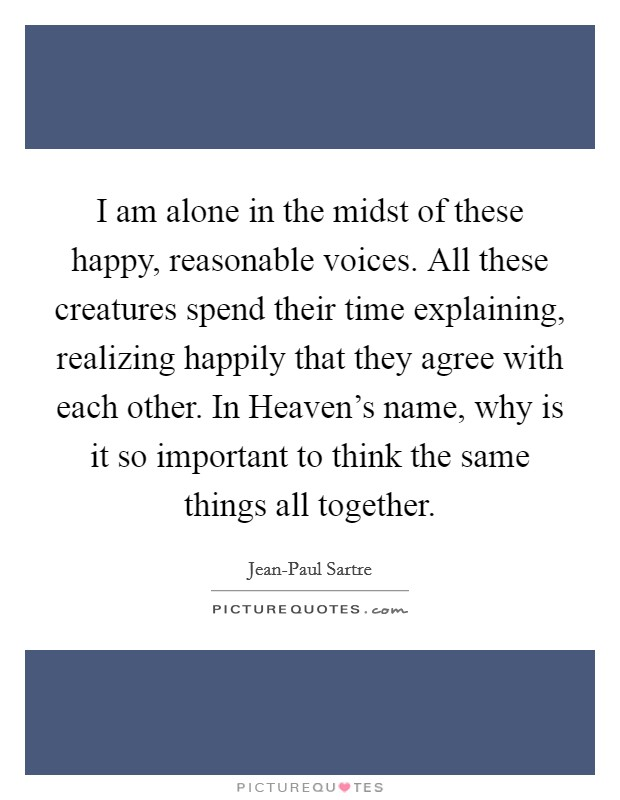 I am alone in the midst of these happy, reasonable voices. All these creatures spend their time explaining, realizing happily that they agree with each other. In Heaven's name, why is it so important to think the same things all together Picture Quote #1