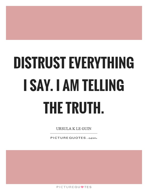 Distrust everything I say. I am telling the truth Picture Quote #1
