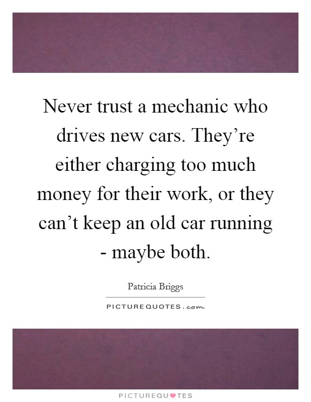 Never trust a mechanic who drives new cars. They're either charging too much money for their work, or they can't keep an old car running - maybe both Picture Quote #1