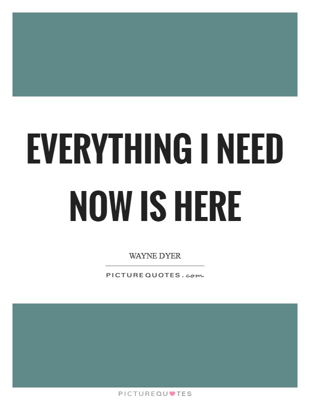 Everything I need now is here Picture Quote #1