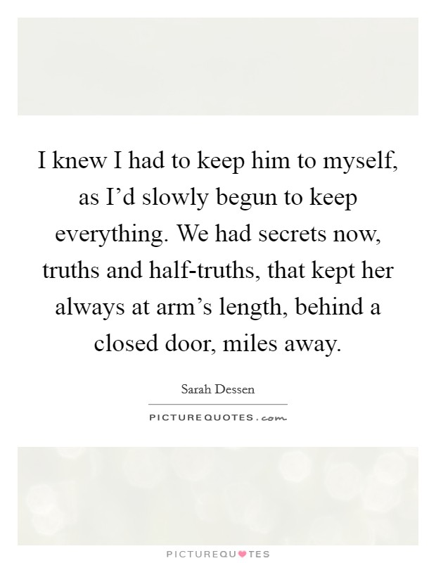 I knew I had to keep him to myself, as I'd slowly begun to keep everything. We had secrets now, truths and half-truths, that kept her always at arm's length, behind a closed door, miles away Picture Quote #1