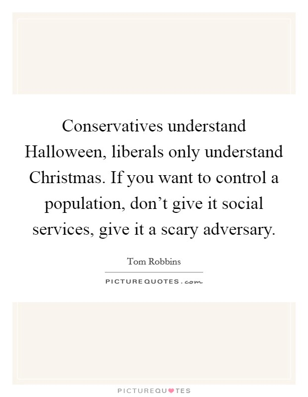 Conservatives understand Halloween, liberals only understand Christmas. If you want to control a population, don't give it social services, give it a scary adversary Picture Quote #1