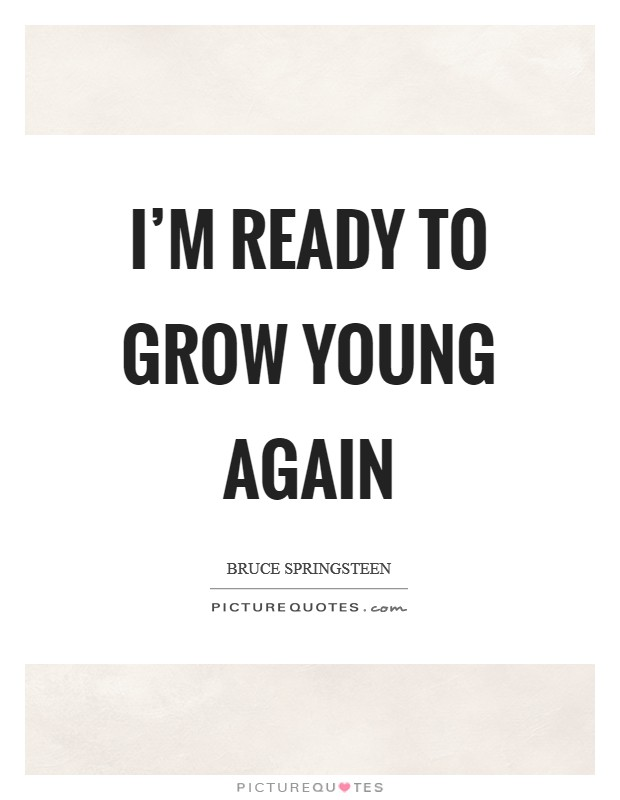 I'm ready to grow young again Picture Quote #1