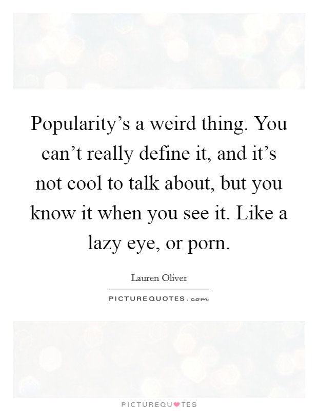 Popularity's a weird thing. You can't really define it, and it's not cool to talk about, but you know it when you see it. Like a lazy eye, or porn Picture Quote #1