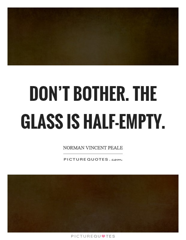 Don't bother. The glass is half-empty Picture Quote #1