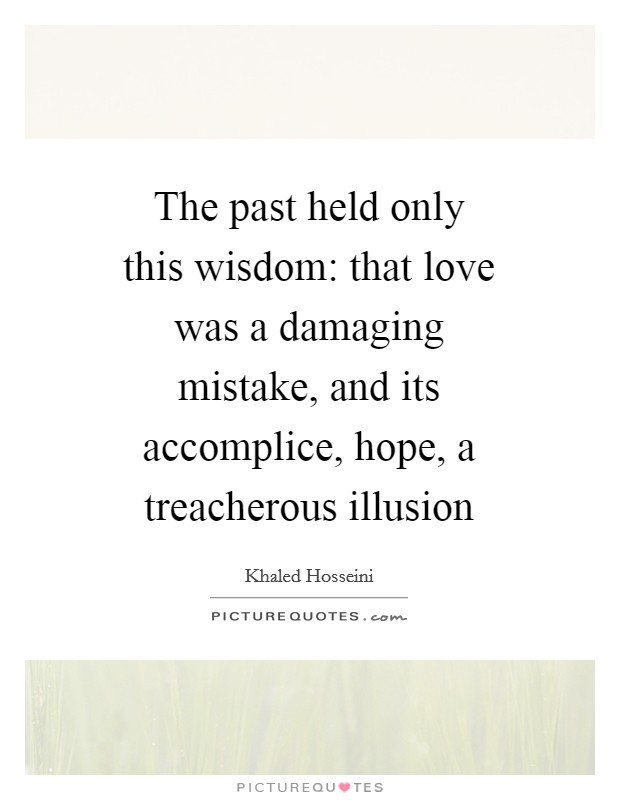 The past held only this wisdom: that love was a damaging mistake, and its accomplice, hope, a treacherous illusion Picture Quote #1