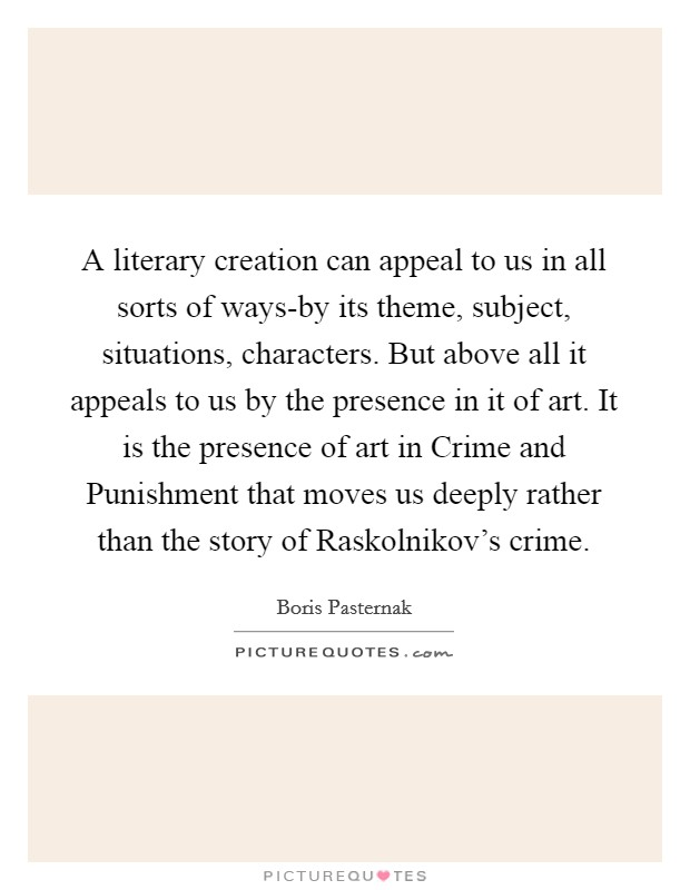A literary creation can appeal to us in all sorts of ways-by its theme, subject, situations, characters. But above all it appeals to us by the presence in it of art. It is the presence of art in Crime and Punishment that moves us deeply rather than the story of Raskolnikov's crime Picture Quote #1