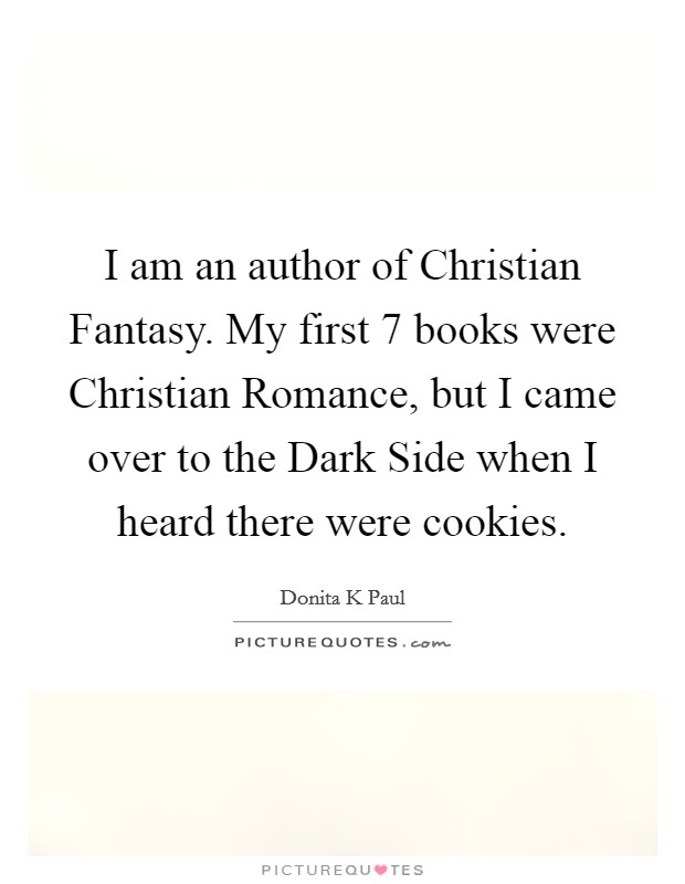 I am an author of Christian Fantasy. My first 7 books were Christian Romance, but I came over to the Dark Side when I heard there were cookies Picture Quote #1