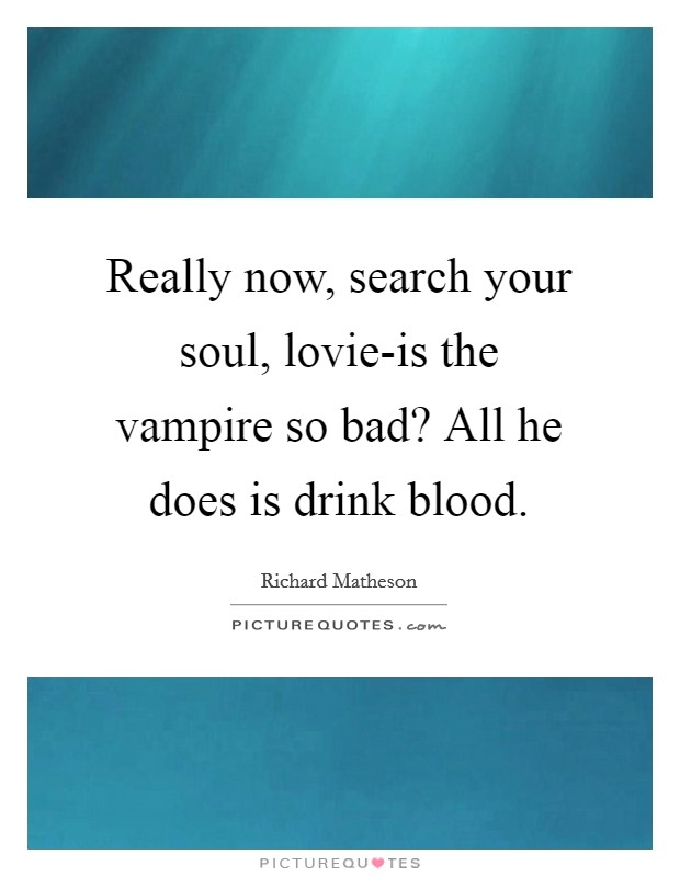Really now, search your soul, lovie-is the vampire so bad? All he does is drink blood Picture Quote #1