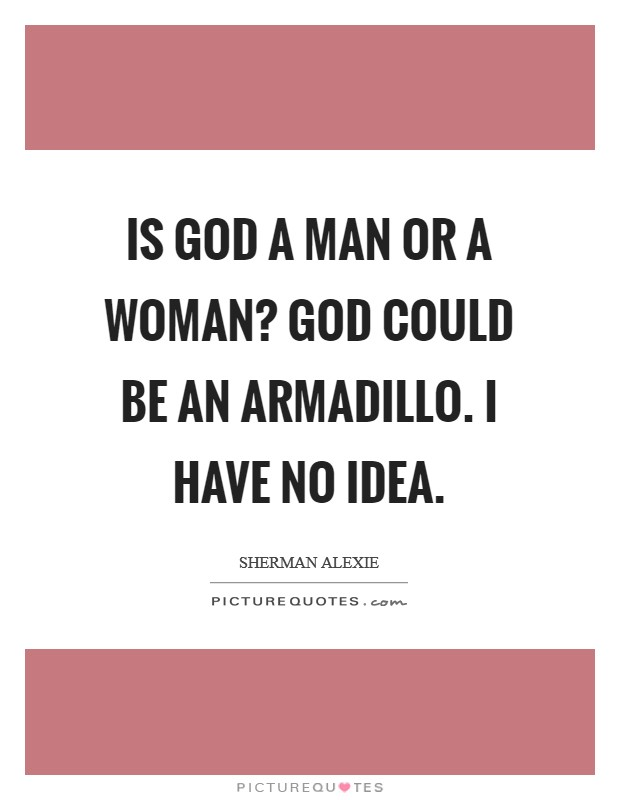 Is God a man or a woman? God could be an armadillo. I have no idea Picture Quote #1