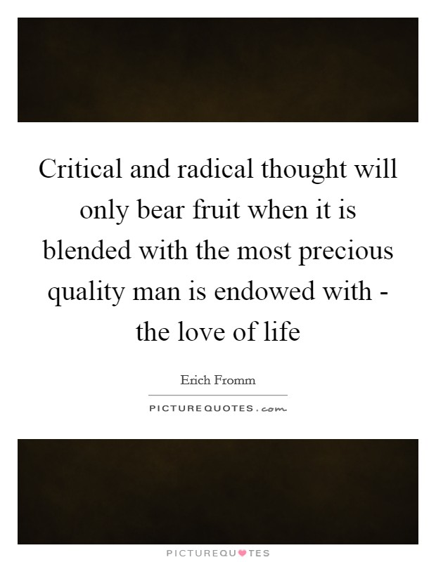 Critical and radical thought will only bear fruit when it is blended with the most precious quality man is endowed with - the love of life Picture Quote #1
