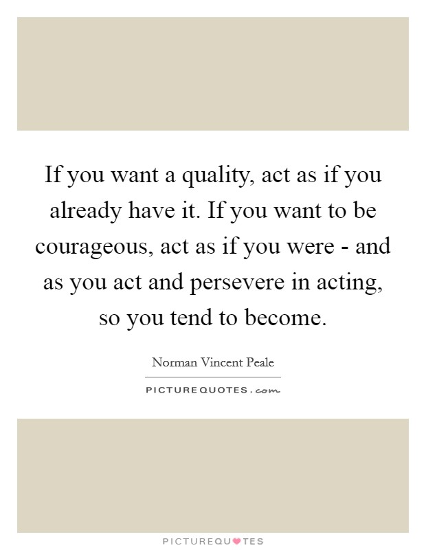 If you want a quality, act as if you already have it. If you want to be courageous, act as if you were - and as you act and persevere in acting, so you tend to become Picture Quote #1