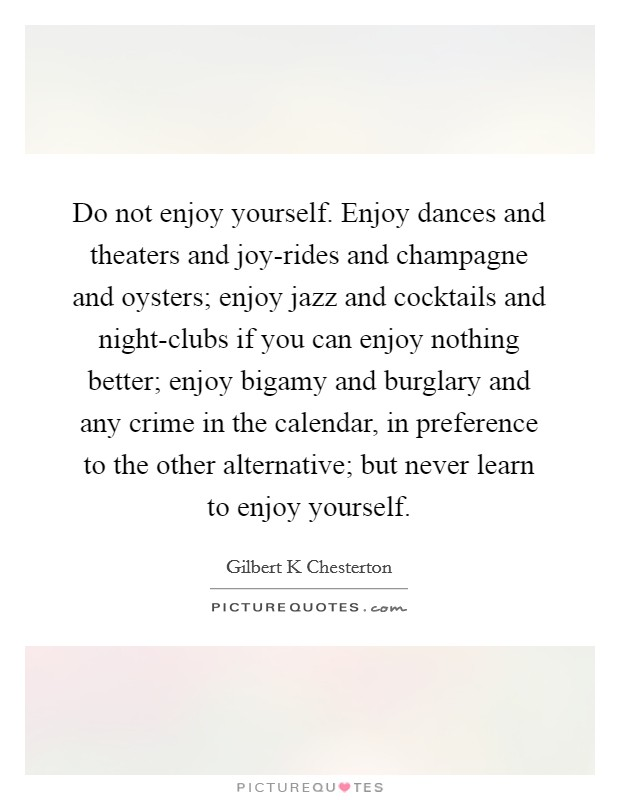 Do not enjoy yourself. Enjoy dances and theaters and joy-rides and champagne and oysters; enjoy jazz and cocktails and night-clubs if you can enjoy nothing better; enjoy bigamy and burglary and any crime in the calendar, in preference to the other alternative; but never learn to enjoy yourself Picture Quote #1