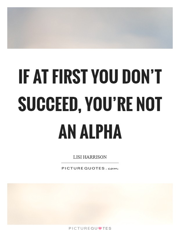 If You Re Not First You Re Last Quote: If At First You Don't Succeed, You're Not An Alpha