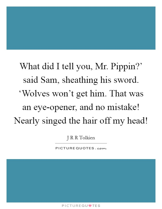 What did I tell you, Mr. Pippin?' said Sam, sheathing his sword. 'Wolves won't get him. That was an eye-opener, and no mistake! Nearly singed the hair off my head! Picture Quote #1