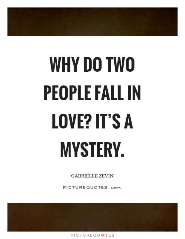 Why do two people fall in love? It's a mystery Picture Quote #1