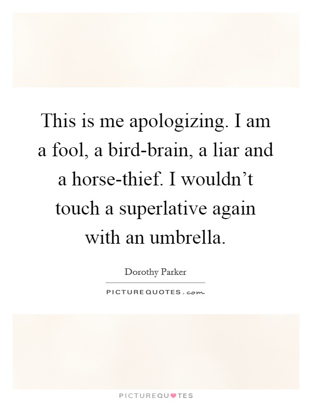 This is me apologizing. I am a fool, a bird-brain, a liar and a horse-thief. I wouldn't touch a superlative again with an umbrella Picture Quote #1
