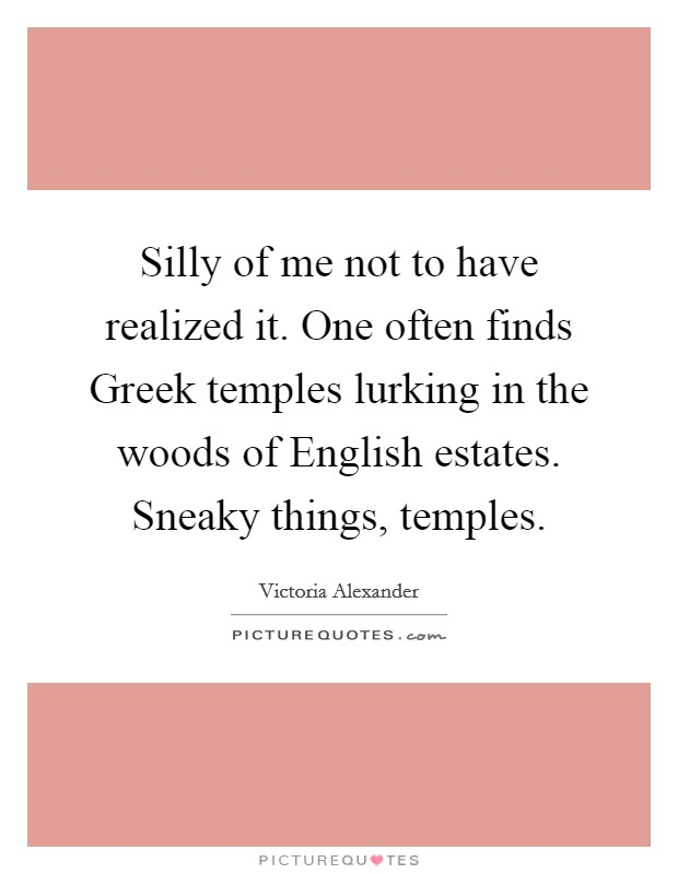 Silly of me not to have realized it. One often finds Greek temples lurking in the woods of English estates. Sneaky things, temples Picture Quote #1