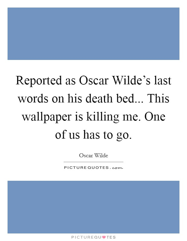 Reported as Oscar Wilde's last words on his death bed... This wallpaper is killing me. One of us has to go Picture Quote #1