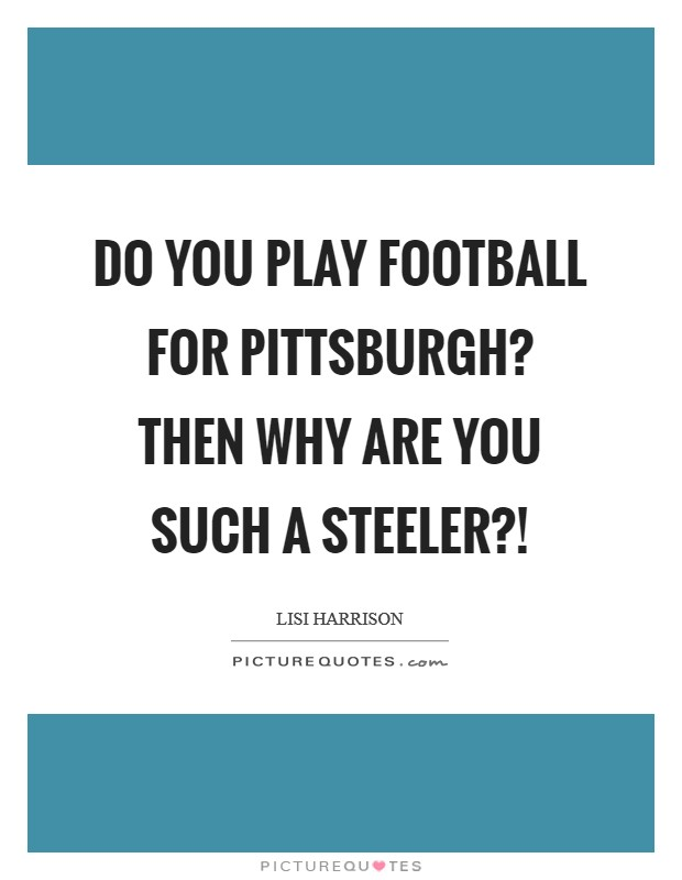 Do you play football for Pittsburgh? Then why are you such a Steeler?! Picture Quote #1