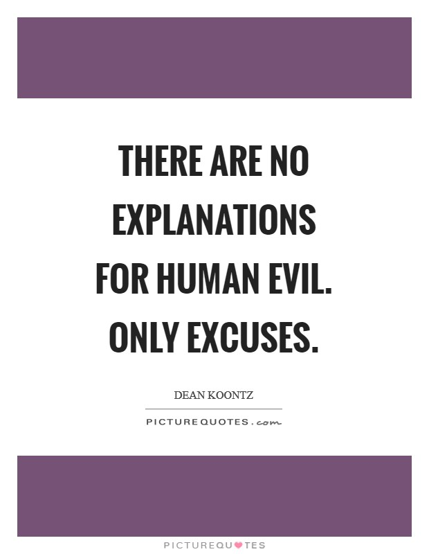 There are no explanations for human evil. Only excuses Picture Quote #1