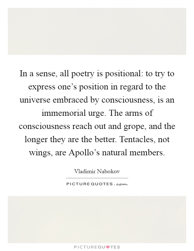 In a sense, all poetry is positional: to try to express one's position in regard to the universe embraced by consciousness, is an immemorial urge. The arms of consciousness reach out and grope, and the longer they are the better. Tentacles, not wings, are Apollo's natural members Picture Quote #1