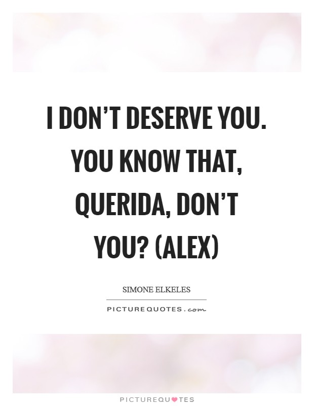 I don't deserve you. You know that, querida, don't you? (Alex) Picture Quote #1