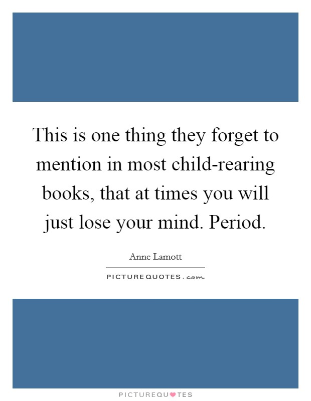 This is one thing they forget to mention in most child-rearing books, that at times you will just lose your mind. Period Picture Quote #1