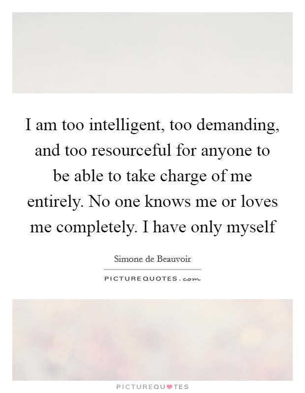 I am too intelligent, too demanding, and too resourceful for anyone to be able to take charge of me entirely. No one knows me or loves me completely. I have only myself Picture Quote #1