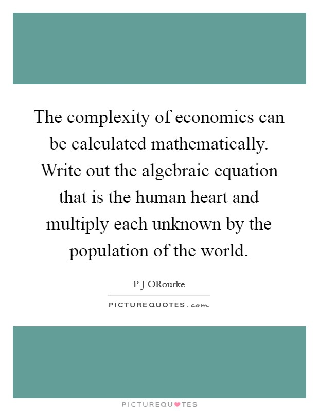 The complexity of economics can be calculated mathematically. Write out the algebraic equation that is the human heart and multiply each unknown by the population of the world Picture Quote #1
