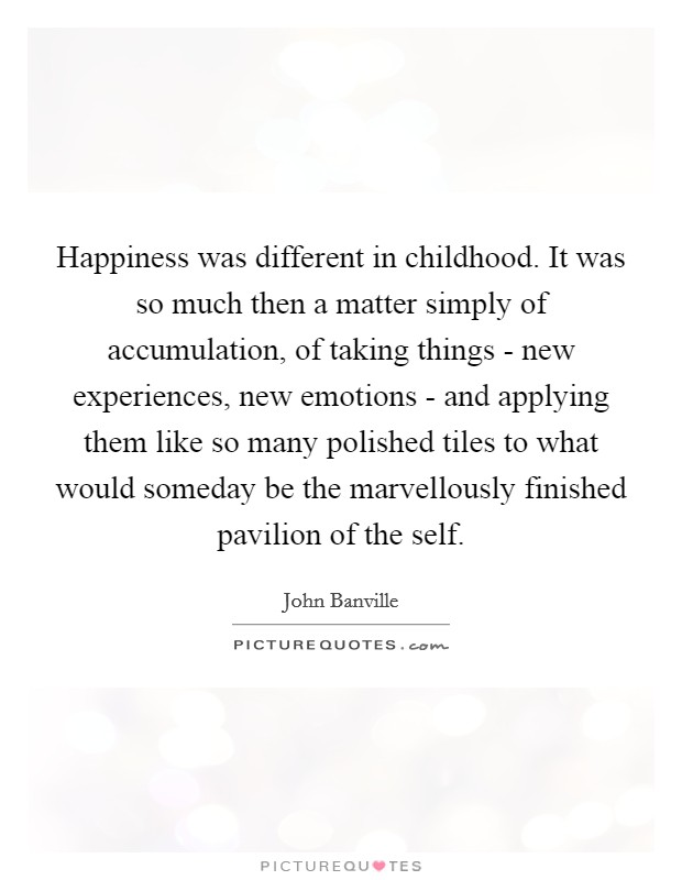 Happiness was different in childhood. It was so much then a matter simply of accumulation, of taking things - new experiences, new emotions - and applying them like so many polished tiles to what would someday be the marvellously finished pavilion of the self Picture Quote #1