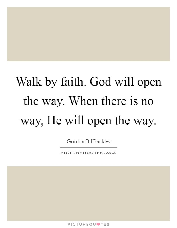 Walk by faith. God will open the way. When there is no way, He will open the way Picture Quote #1