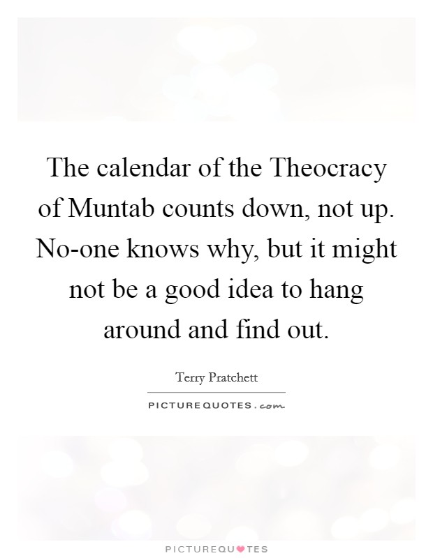 The calendar of the Theocracy of Muntab counts down, not up. No-one knows why, but it might not be a good idea to hang around and find out Picture Quote #1