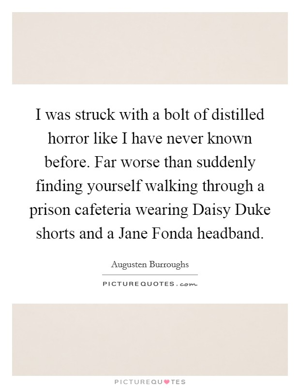 I was struck with a bolt of distilled horror like I have never known before. Far worse than suddenly finding yourself walking through a prison cafeteria wearing Daisy Duke shorts and a Jane Fonda headband Picture Quote #1