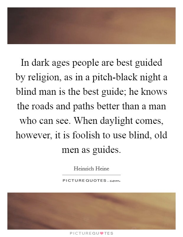 In dark ages people are best guided by religion, as in a pitch-black night a blind man is the best guide; he knows the roads and paths better than a man who can see. When daylight comes, however, it is foolish to use blind, old men as guides Picture Quote #1