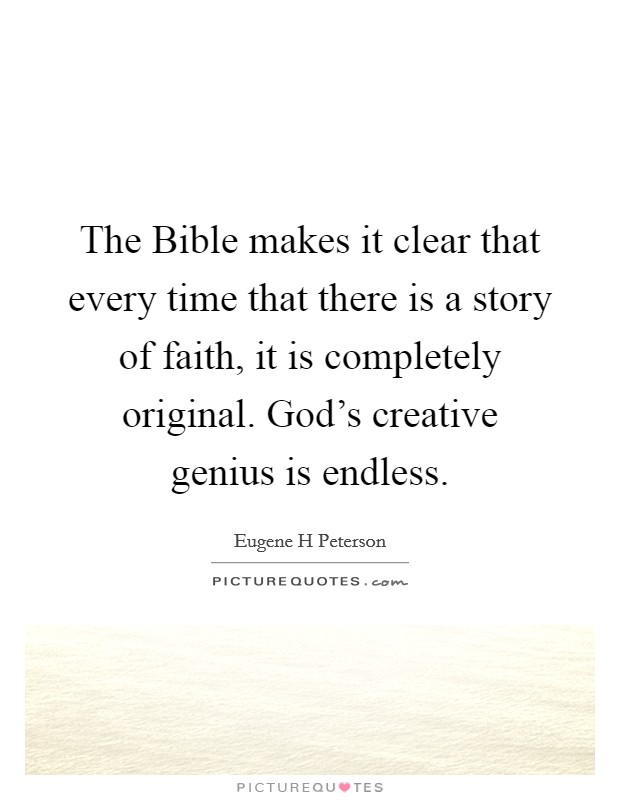 The Bible makes it clear that every time that there is a story of faith, it is completely original. God's creative genius is endless Picture Quote #1
