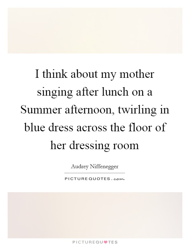 I think about my mother singing after lunch on a Summer afternoon, twirling in blue dress across the floor of her dressing room Picture Quote #1