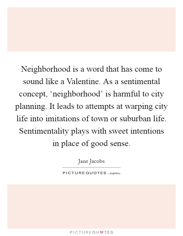 Neighborhood is a word that has come to sound like a Valentine. As a sentimental concept, 'neighborhood' is harmful to city planning. It leads to attempts at warping city life into imitations of town or suburban life. Sentimentality plays with sweet intentions in place of good sense Picture Quote #1