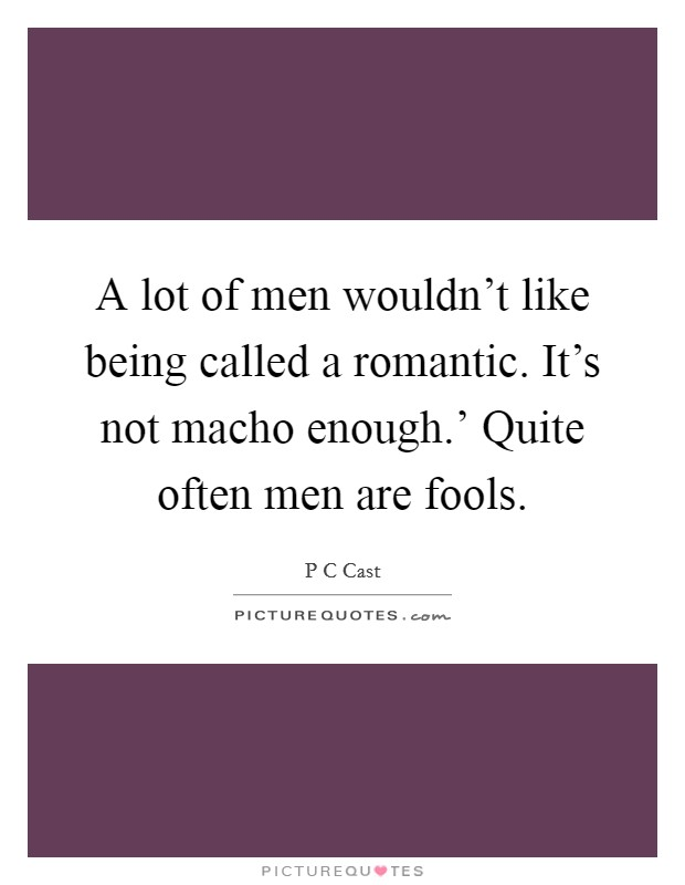 A lot of men wouldn't like being called a romantic. It's not macho enough.' Quite often men are fools Picture Quote #1