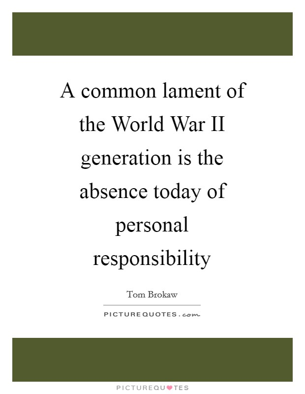 A common lament of the World War II generation is the absence today of personal responsibility Picture Quote #1