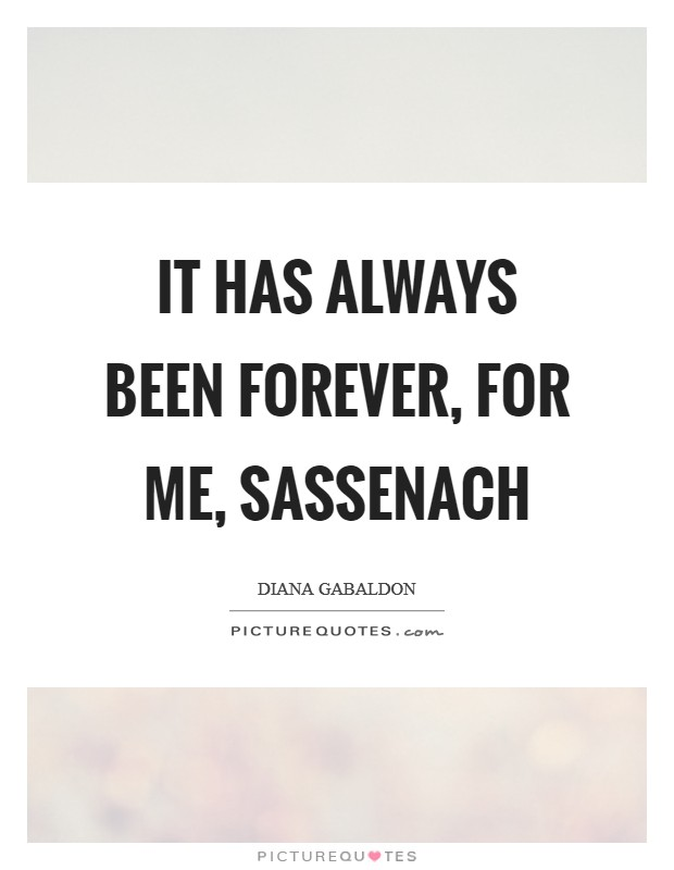 It has always been forever, for me, Sassenach Picture Quote #1