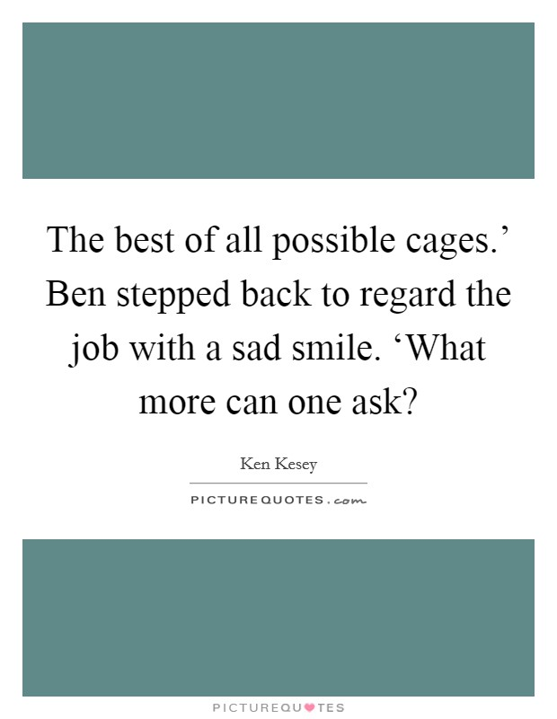 The best of all possible cages.' Ben stepped back to regard the job with a sad smile. 'What more can one ask? Picture Quote #1