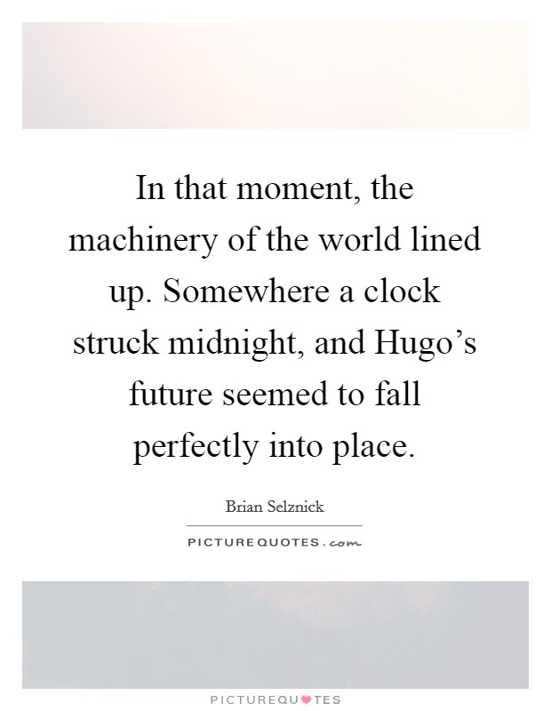 In that moment, the machinery of the world lined up. Somewhere a clock struck midnight, and Hugo's future seemed to fall perfectly into place Picture Quote #1