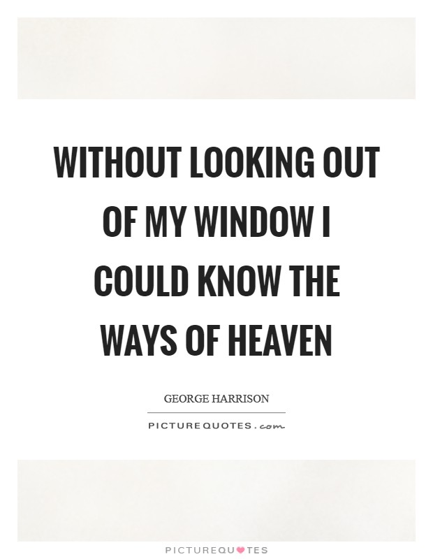 Without looking out of my window I could know the ways of heaven Picture Quote #1