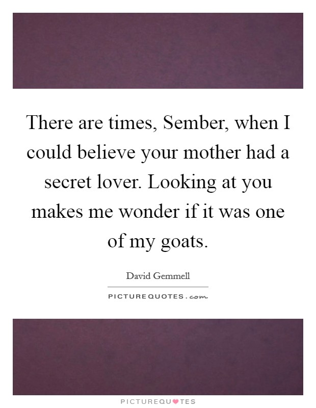 There are times, Sember, when I could believe your mother had a secret lover. Looking at you makes me wonder if it was one of my goats Picture Quote #1