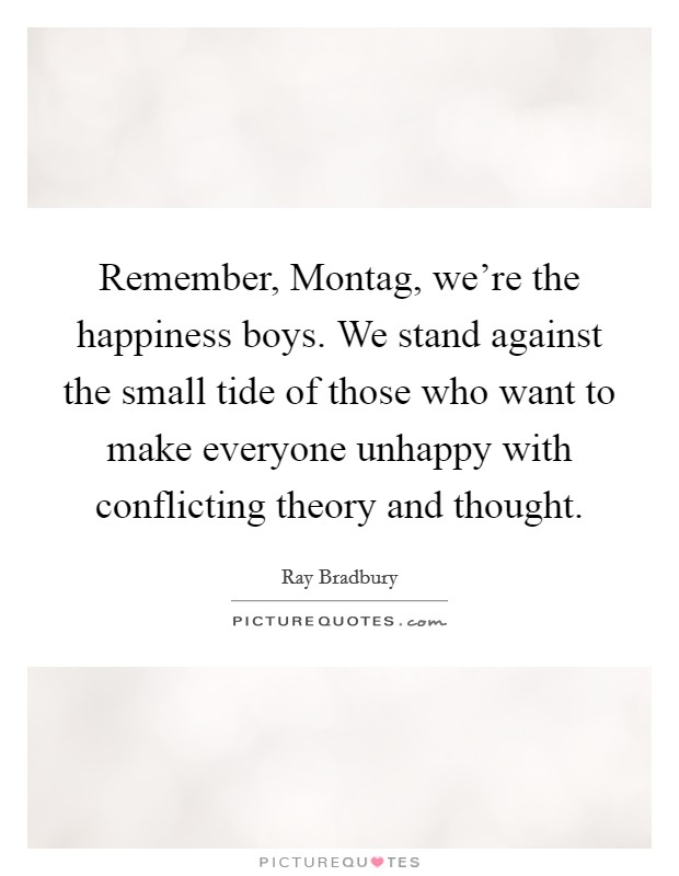 Remember, Montag, we're the happiness boys. We stand against the small tide of those who want to make everyone unhappy with conflicting theory and thought Picture Quote #1