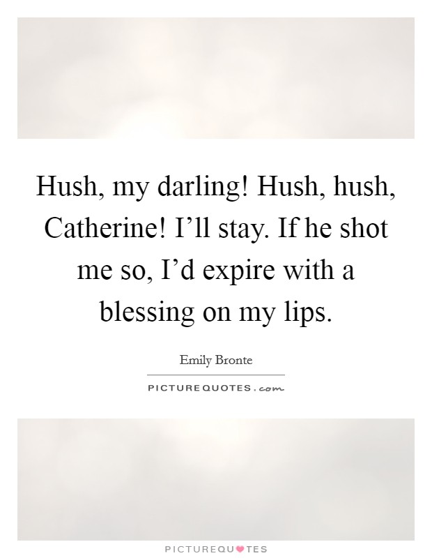 Hush, my darling! Hush, hush, Catherine! I'll stay. If he shot me so, I'd expire with a blessing on my lips Picture Quote #1