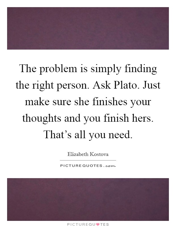 The problem is simply finding the right person. Ask Plato. Just make sure she finishes your thoughts and you finish hers. That's all you need Picture Quote #1